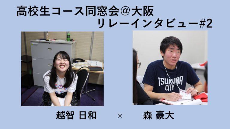 【高校生コース同窓会in大阪 リレーインタビュー #2】越智日和 × 森豪大