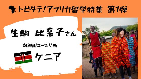 第75回:トビタテ!アフリカ留学特集!第1弾:生駒比奈子さん【ケニア社会に溶け込み、先入観を打ち破る】