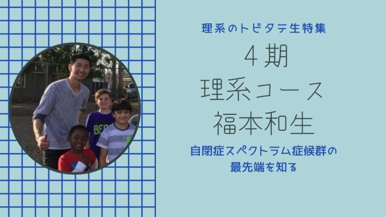 第187回:理系のトビタテ生特集 第5弾福本和生さん【自閉症スペクトラム症候群の研究】